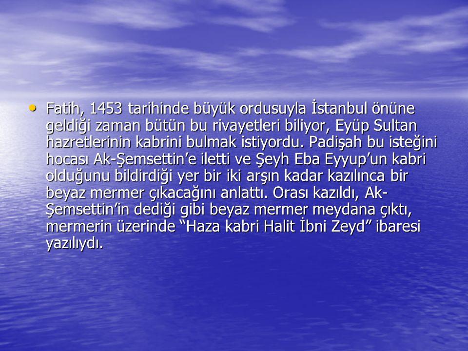 Fatih, 1453 tarihinde büyük ordusuyla İstanbul önüne geldiği zaman bütün bu rivayetleri biliyor, Eyüp Sultan hazretlerinin kabrini bulmak istiyordu.