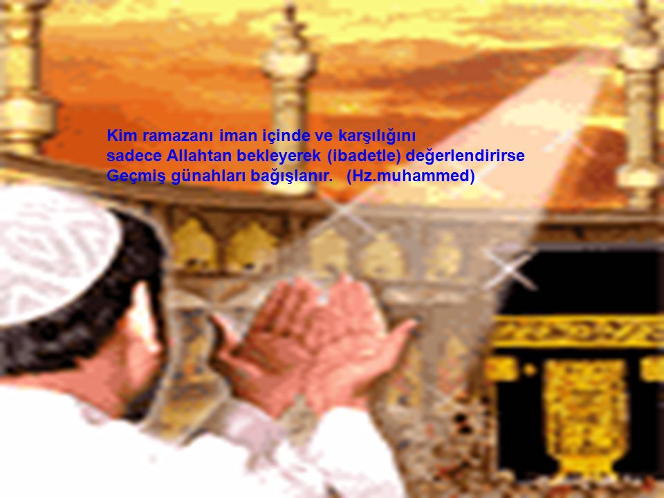 Kim ramazanı iman içinde ve karşılığını sadece Allahtan bekleyerek (ibadetle) değerlendirirse Geçmiş günahları bağışlanır.