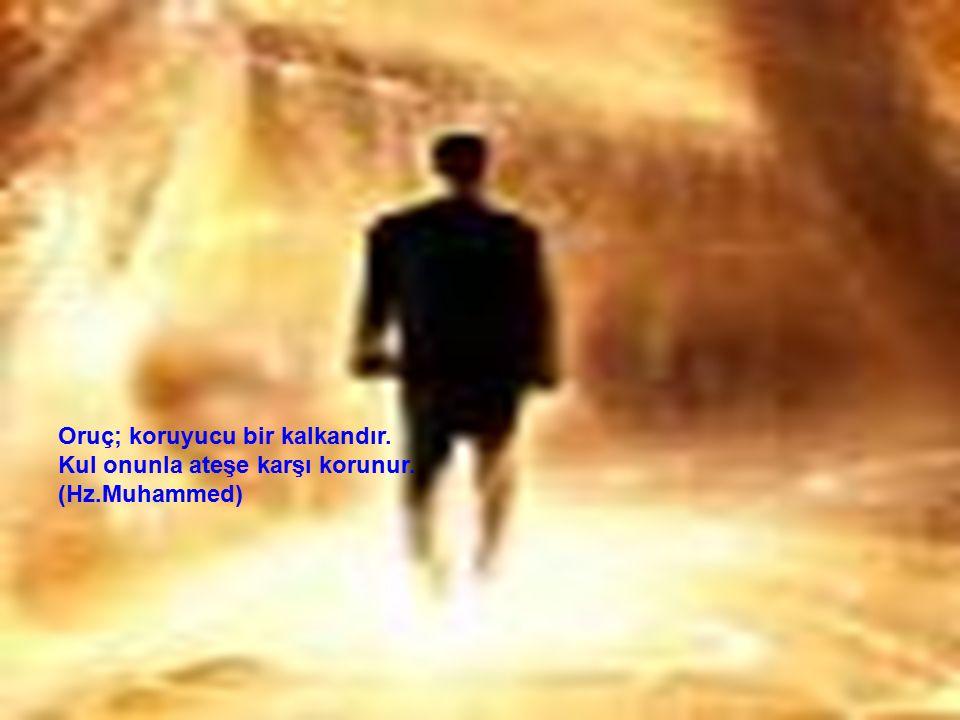 Oruç; koruyucu bir kalkandır. Kul onunla ateşe karşı korunur. (Hz.Muhammed)
