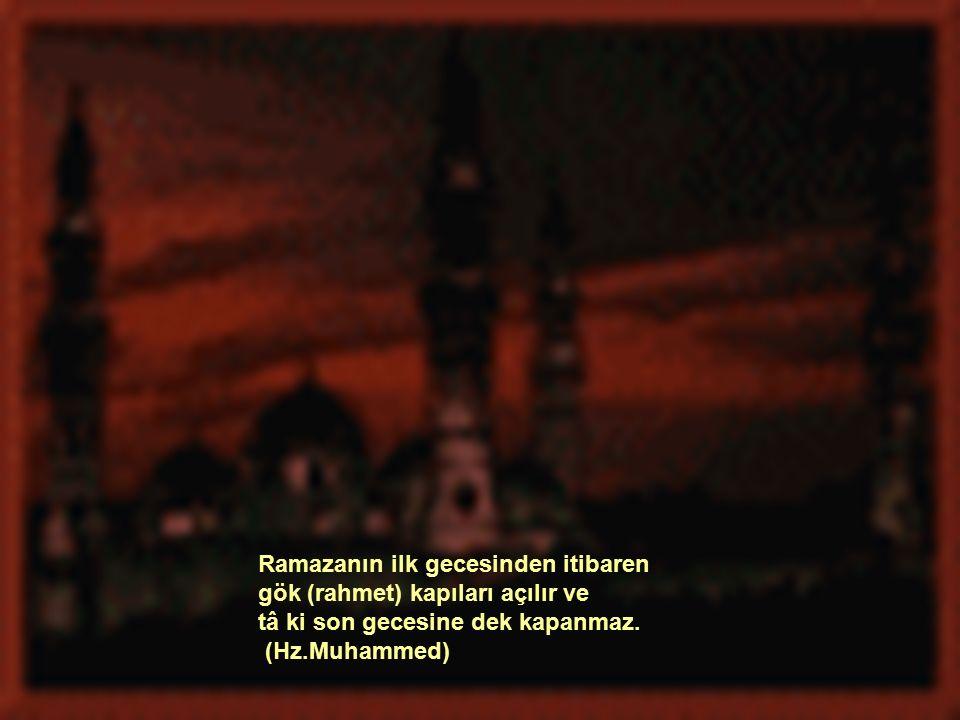 Ramazanın ilk gecesinden itibaren gök (rahmet) kapıları açılır ve tâ ki son gecesine dek kapanmaz.