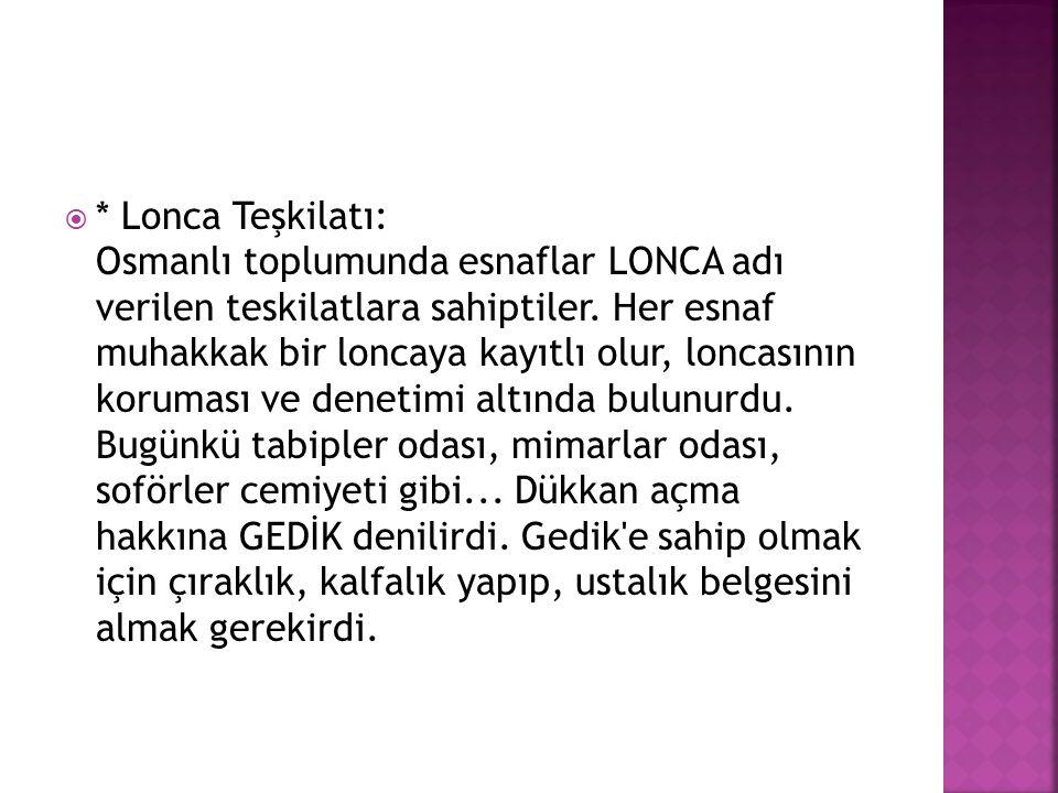  * Lonca Teşkilatı: Osmanlı toplumunda esnaflar LONCA adı verilen teskilatlara sahiptiler. Her esnaf muhakkak bir loncaya kayıtlı olur, loncasının ko