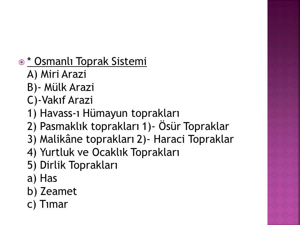  * Osmanlı Toprak Sistemi A) Miri Arazi B)- Mülk Arazi C)-Vakıf Arazi 1) Havass-ı Hümayun toprakları 2) Pasmaklık toprakları 1)- Ösür Topraklar 3) Ma