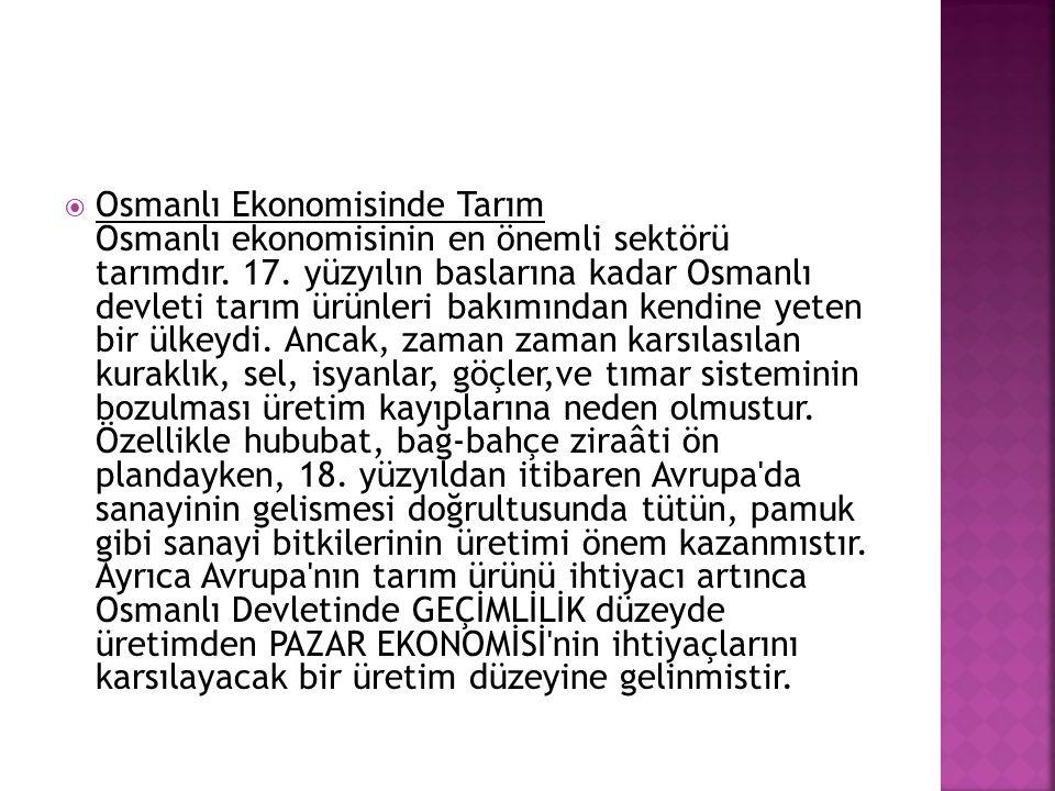  Osmanlı Ekonomisinde Tarım Osmanlı ekonomisinin en önemli sektörü tarımdır. 17. yüzyılın baslarına kadar Osmanlı devleti tarım ürünleri bakımından k