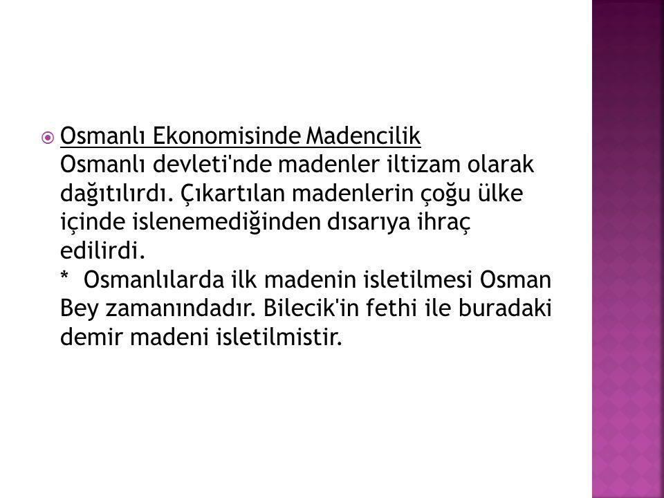  Osmanlı Ekonomisinde Madencilik Osmanlı devleti'nde madenler iltizam olarak dağıtılırdı. Çıkartılan madenlerin çoğu ülke içinde islenemediğinden dıs