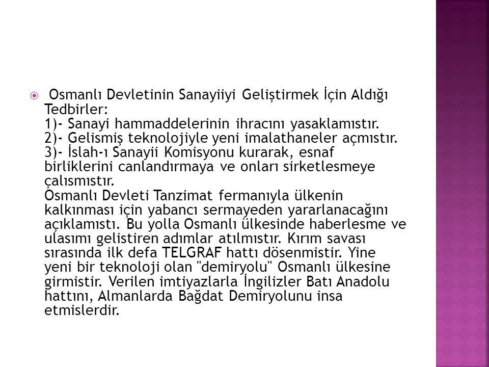  Osmanlı Devletinin Sanayiiyi Geliştirmek İçin Aldığı Tedbirler: 1)- Sanayi hammaddelerinin ihracını yasaklamıstır. 2)- Gelismiş teknolojiyle yeni im