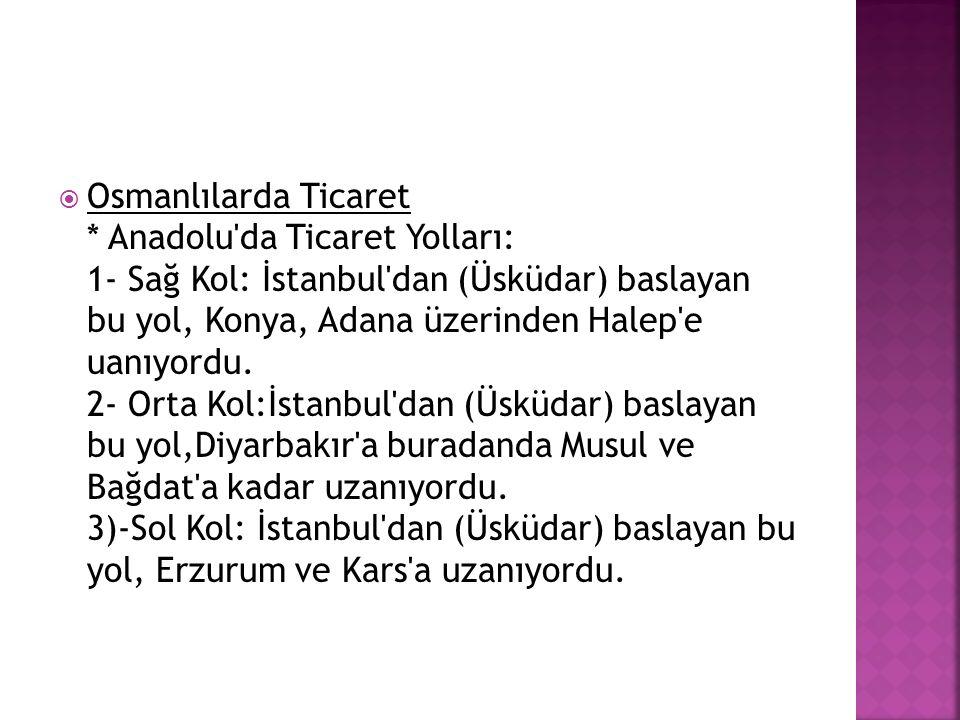  Osmanlılarda Ticaret * Anadolu'da Ticaret Yolları: 1- Sağ Kol: İstanbul'dan (Üsküdar) baslayan bu yol, Konya, Adana üzerinden Halep'e uanıyordu. 2-
