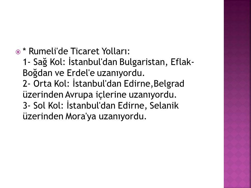  * Rumeli'de Ticaret Yolları: 1- Sağ Kol: İstanbul'dan Bulgaristan, Eflak- Boğdan ve Erdel'e uzanıyordu. 2- Orta Kol: İstanbul'dan Edirne,Belgrad üze