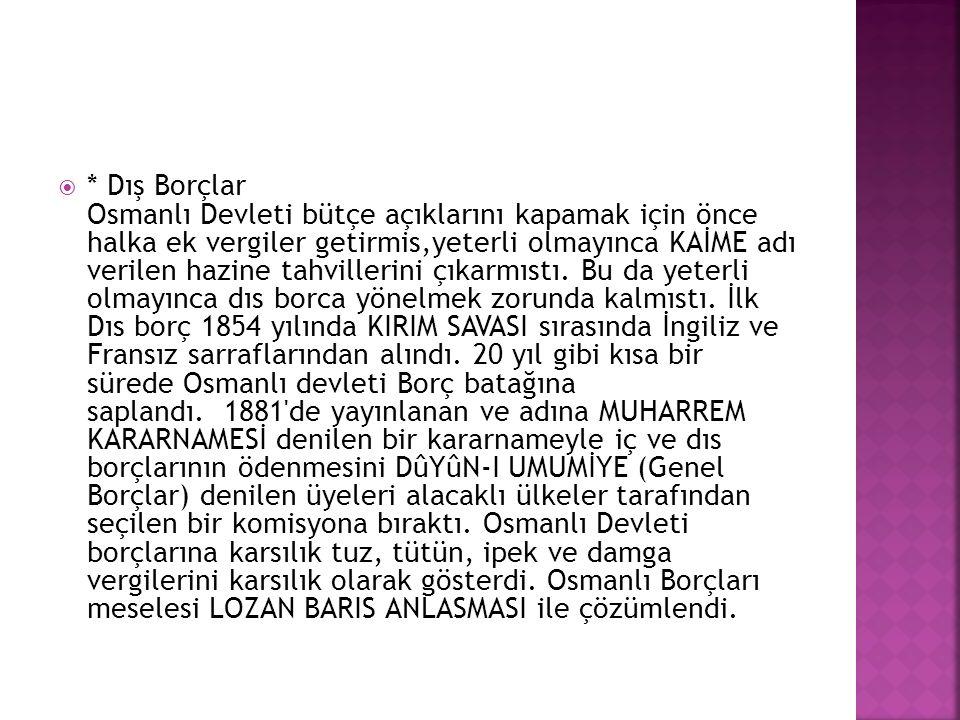  * Dış Borçlar Osmanlı Devleti bütçe açıklarını kapamak için önce halka ek vergiler getirmis,yeterli olmayınca KAİME adı verilen hazine tahvillerini
