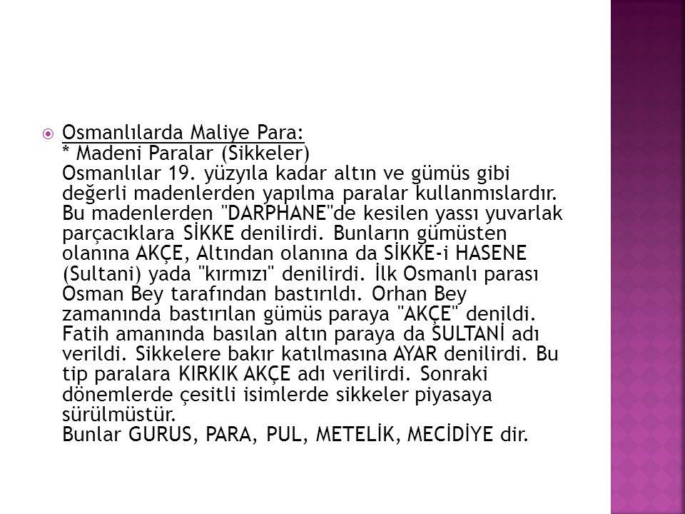  Osmanlılarda Maliye Para: * Madeni Paralar (Sikkeler) Osmanlılar 19. yüzyıla kadar altın ve gümüs gibi değerli madenlerden yapılma paralar kullanmıs