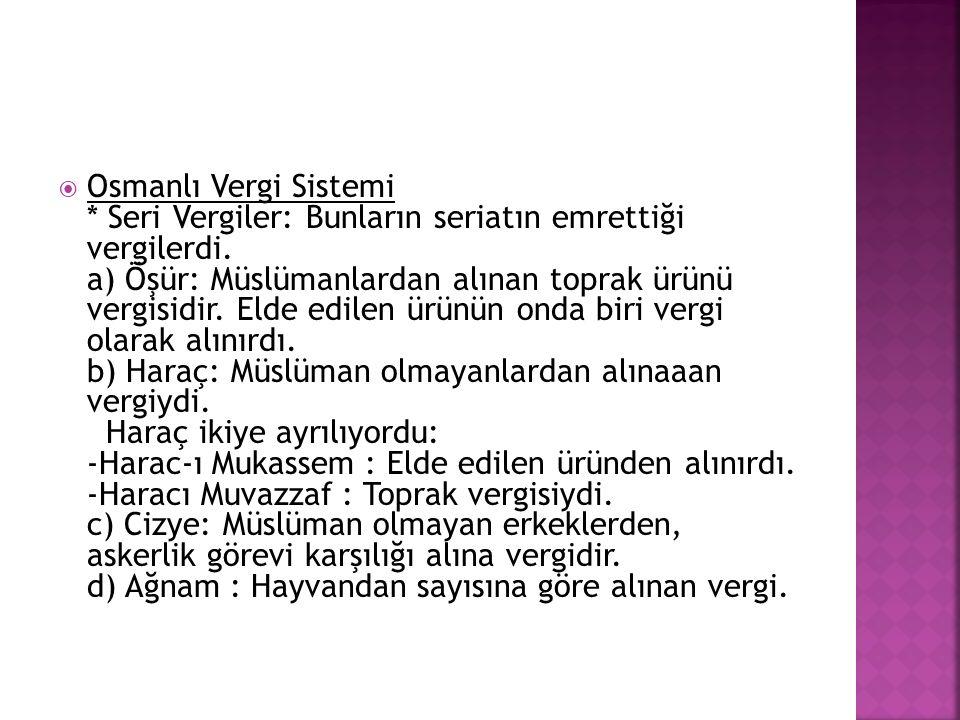  Osmanlı Vergi Sistemi * Seri Vergiler: Bunların seriatın emrettiği vergilerdi. a) Öşür: Müslümanlardan alınan toprak ürünü vergisidir. Elde edilen ü