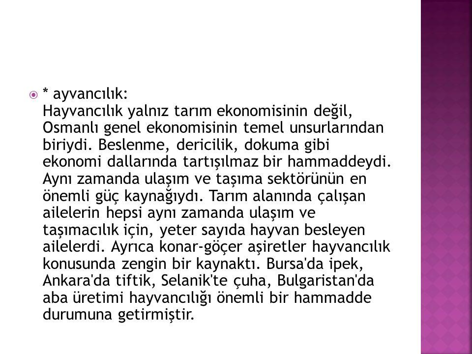  * ayvancılık: Hayvancılık yalnız tarım ekonomisinin değil, Osmanlı genel ekonomisinin temel unsurlarından biriydi. Beslenme, dericilik, dokuma gibi