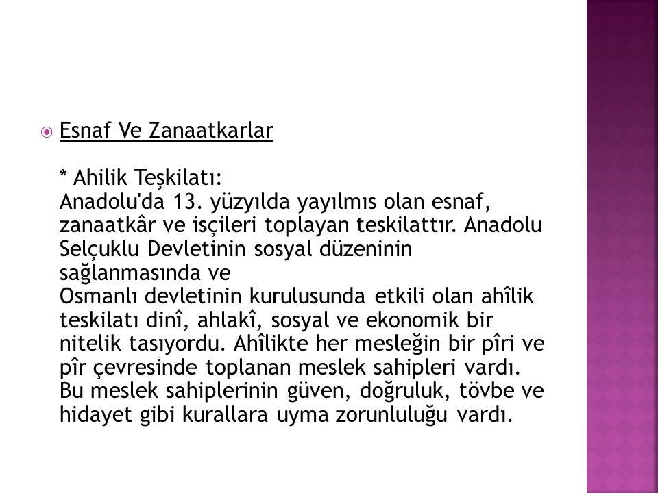  Esnaf Ve Zanaatkarlar * Ahilik Teşkilatı: Anadolu'da 13. yüzyılda yayılmıs olan esnaf, zanaatkâr ve isçileri toplayan teskilattır. Anadolu Selçuklu