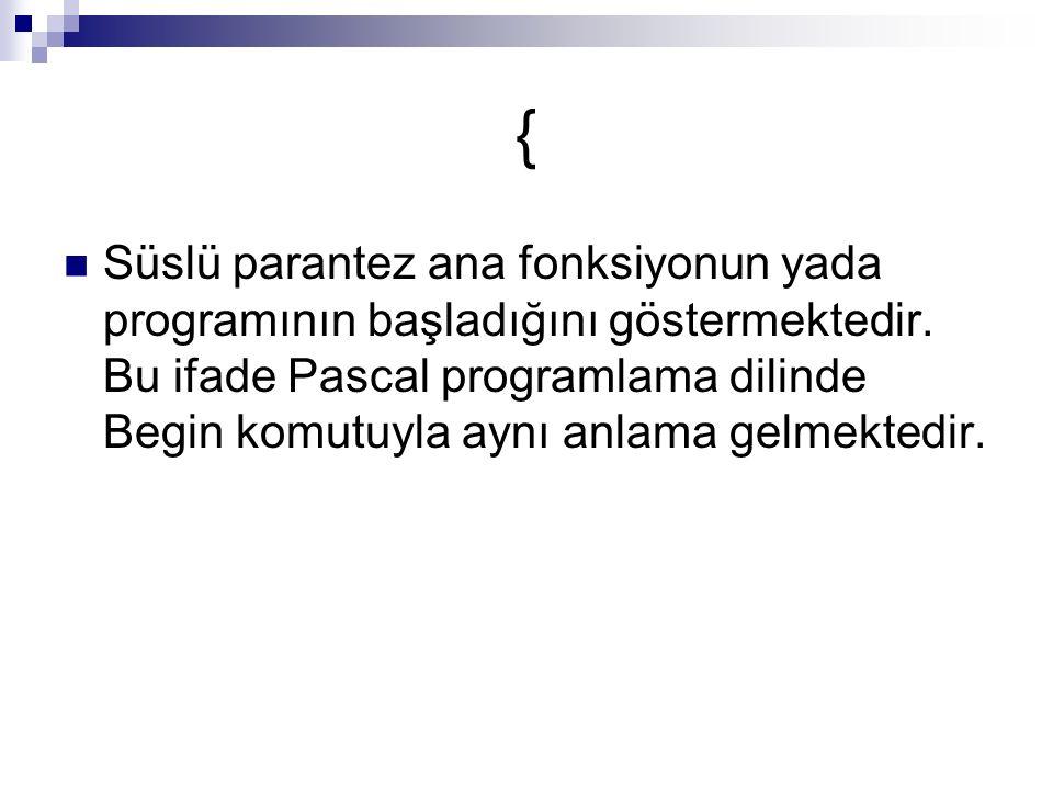 { Süslü parantez ana fonksiyonun yada programının başladığını göstermektedir.