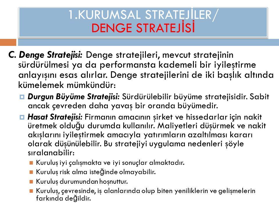 1.KURUMSAL STRATEJ İ LER/ DENGE STRATEJ İ S İ C. Denge Stratejisi: Denge stratejileri, mevcut stratejinin sürdürülmesi ya da performansta kademeli bir