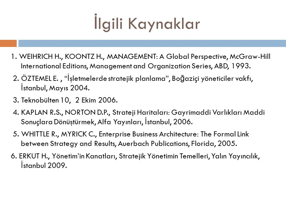 İ lgili Kaynaklar 1. WEIHRICH H., KOONTZ H., MANAGEMENT: A Global Perspective, McGraw-Hill International Editions, Management and Organization Series,