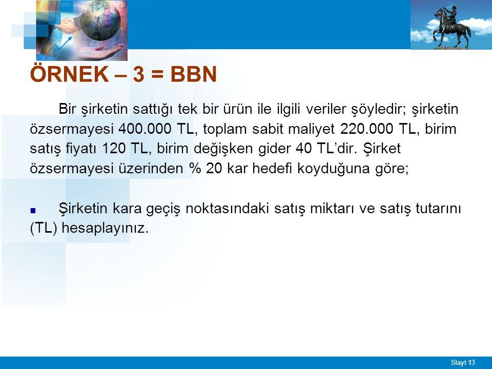 Slayt 13 ÖRNEK – 3 = BBN Bir şirketin sattığı tek bir ürün ile ilgili veriler şöyledir; şirketin özsermayesi 400.000 TL, toplam sabit maliyet 220.000 TL, birim satış fiyatı 120 TL, birim değişken gider 40 TL'dir.