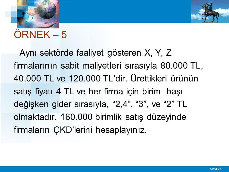 Slayt 23 ÖRNEK – 5 Aynı sektörde faaliyet gösteren X, Y, Z firmalarının sabit maliyetleri sırasıyla 80.000 TL, 40.000 TL ve 120.000 TL'dir.
