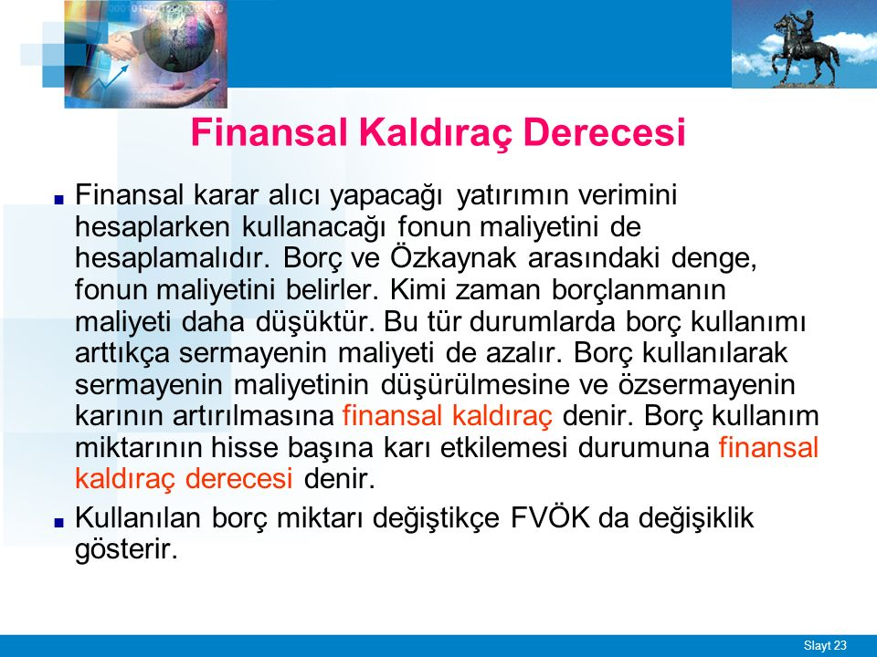 Slayt 23 Finansal Kaldıraç Derecesi ■ Finansal karar alıcı yapacağı yatırımın verimini hesaplarken kullanacağı fonun maliyetini de hesaplamalıdır.