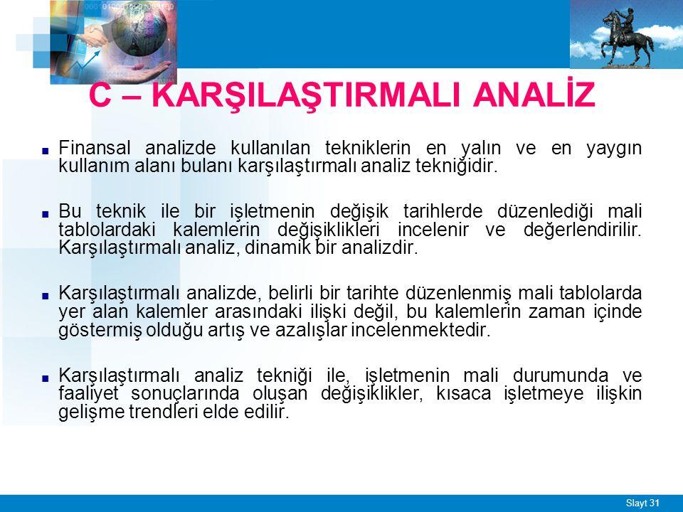 Slayt 31 C – KARŞILAŞTIRMALI ANALİZ ■ Finansal analizde kullanılan tekniklerin en yalın ve en yaygın kullanım alanı bulanı karşılaştırmalı analiz tekniğidir.