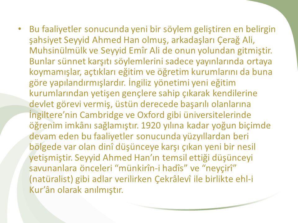 Bu faaliyetler sonucunda yeni bir söylem geliştiren en belirgin şahsiyet Seyyid Ahmed Han olmuş, arkadaşları Çerağ Ali, Muhsinülmülk ve Seyyid Emîr Ali de onun yolundan gitmiştir.