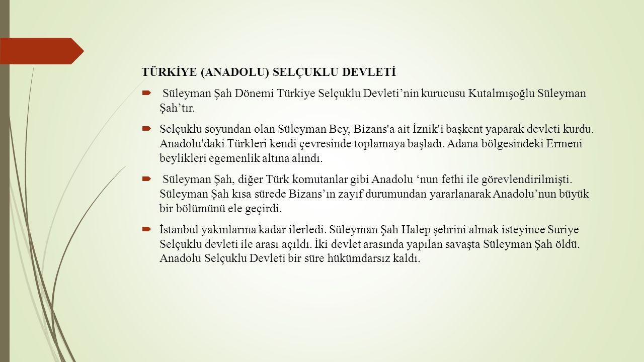 TÜRKİYE (ANADOLU) SELÇUKLU DEVLETİ  Süleyman Şah Dönemi Türkiye Selçuklu Devleti'nin kurucusu Kutalmışoğlu Süleyman Şah'tır.