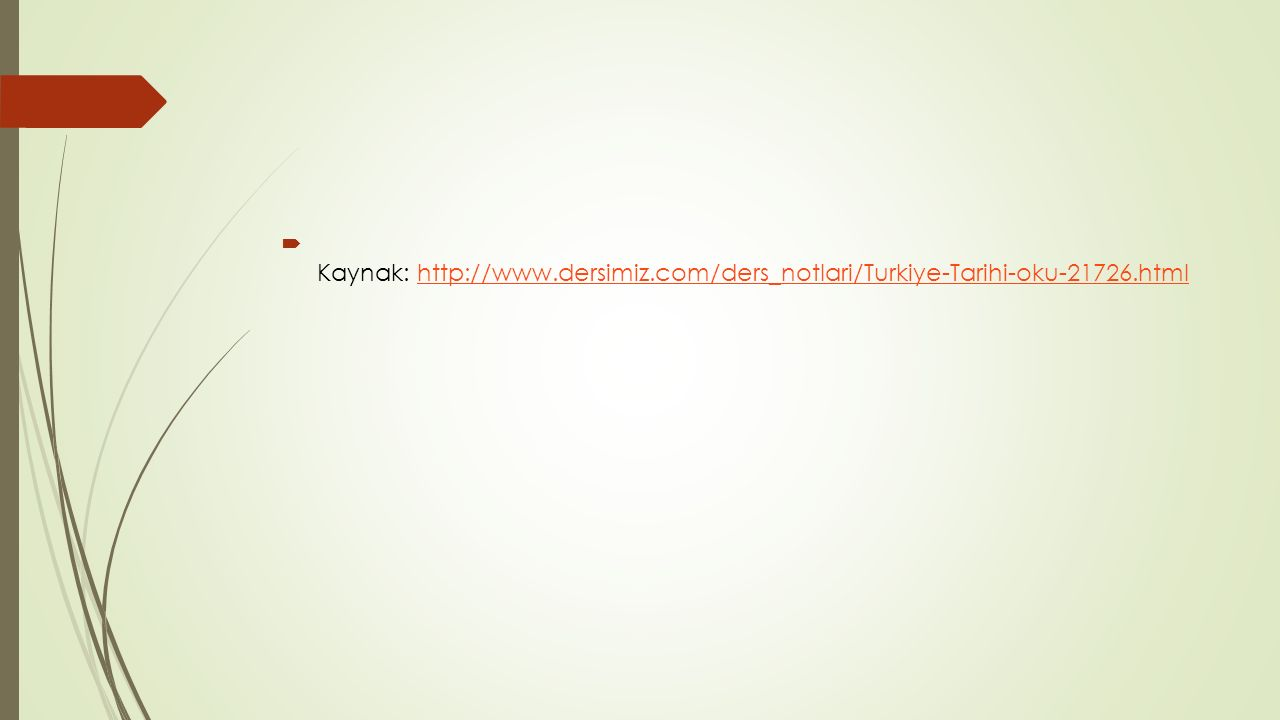  Kaynak: http://www.dersimiz.com/ders_notlari/Turkiye-Tarihi-oku-21726.htmlhttp://www.dersimiz.com/ders_notlari/Turkiye-Tarihi-oku-21726.html