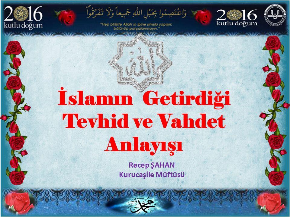 İslamın Getirdiği Tevhid ve Vahdet Anlayışı Recep ŞAHAN Kurucaşile Müftüsü