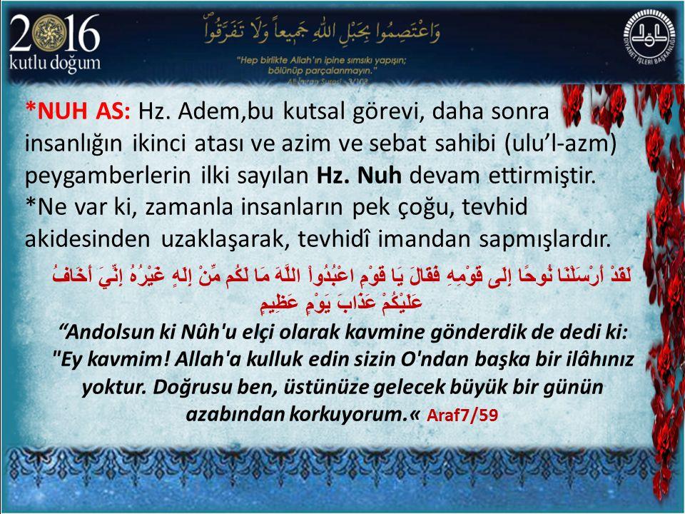 *NUH AS: Hz. Adem,bu kutsal görevi, daha sonra insanlığın ikinci atası ve azim ve sebat sahibi (ulu'l-azm) peygamberlerin ilki sayılan Hz. Nuh devam e