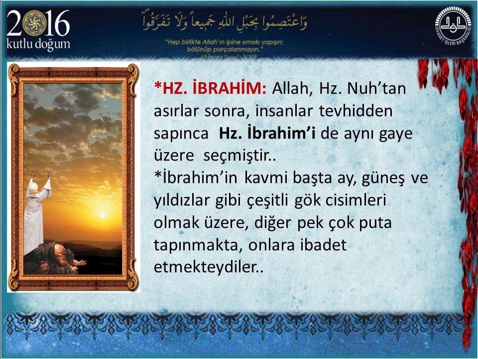*HZ. İBRAHİM: Allah, Hz. Nuh'tan asırlar sonra, insanlar tevhidden sapınca Hz. İbrahim'i de aynı gaye üzere seçmiştir.. *İbrahim'in kavmi başta ay, gü