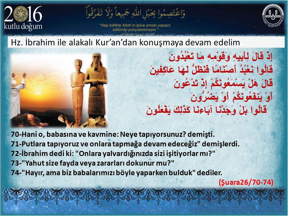 Hz. İbrahim ile alakalı Kur'an'dan konuşmaya devam edelim… 70-Hani o, babasına ve kavmine: Neye tapıyorsunuz? demişti. 71-Putlara tapıyoruz ve onlara