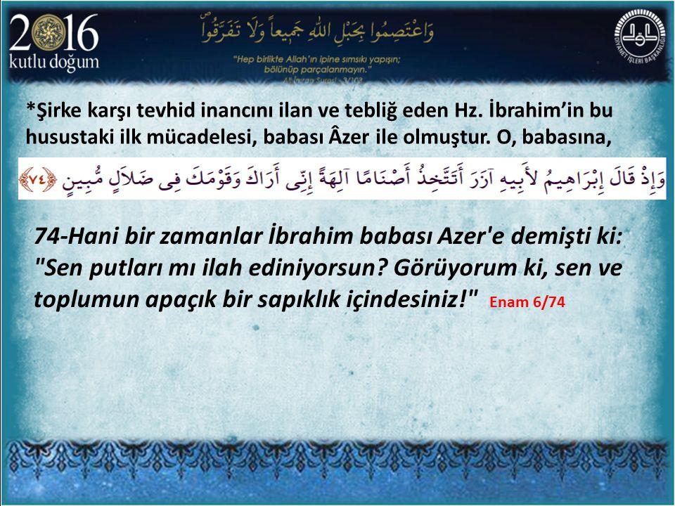 *Şirke karşı tevhid inancını ilan ve tebliğ eden Hz. İbrahim'in bu husustaki ilk mücadelesi, babası Âzer ile olmuştur. O, babasına, 74-Hani bir zamanl