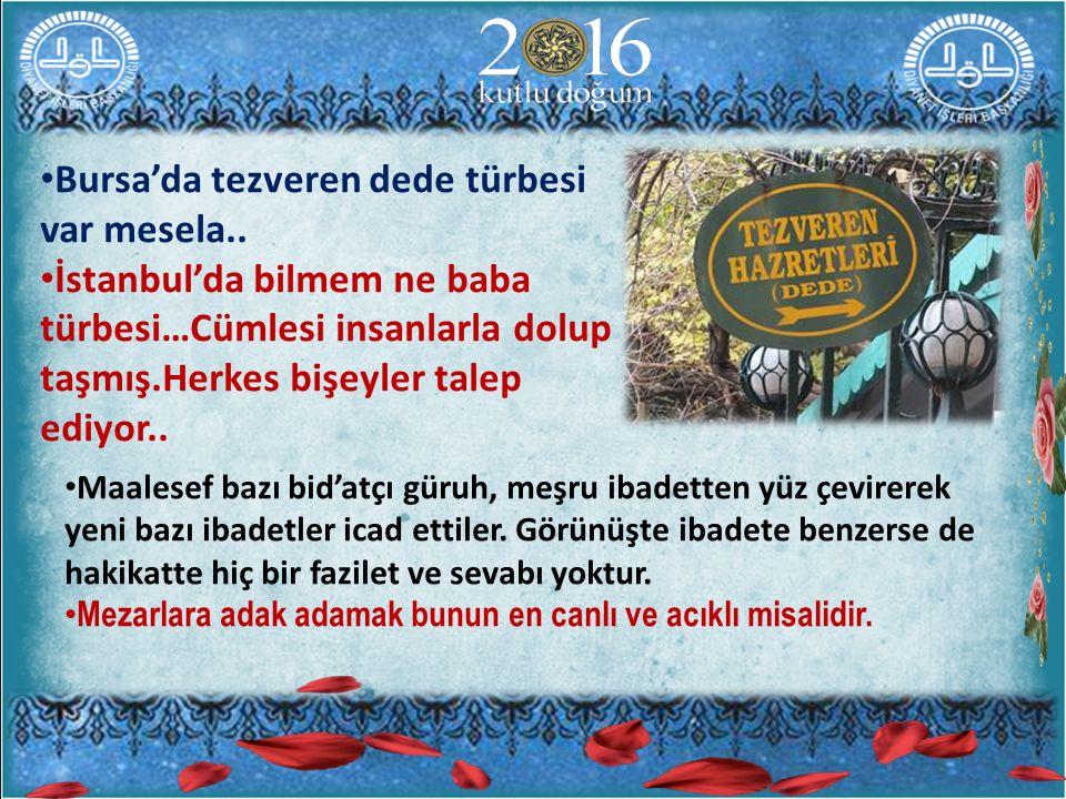 Bursa'da tezveren dede türbesi var mesela.. İstanbul'da bilmem ne baba türbesi…Cümlesi insanlarla dolup taşmış.Herkes bişeyler talep ediyor.. Maalesef