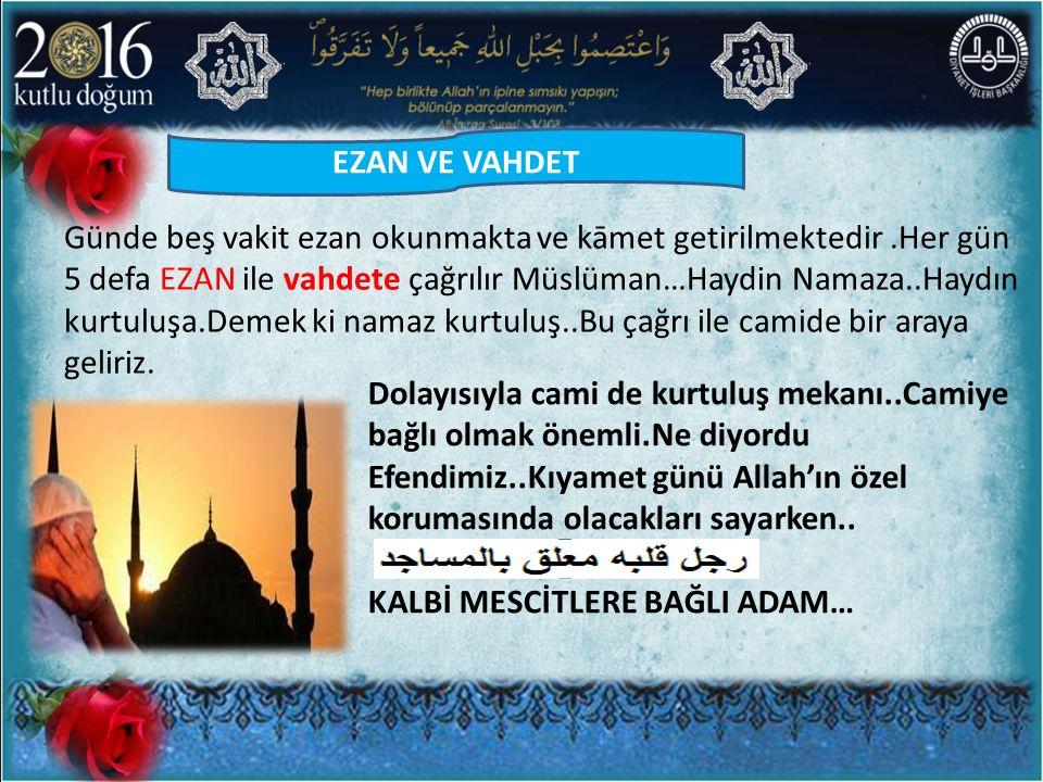 Günde beş vakit ezan okunmakta ve kāmet getirilmektedir.Her gün 5 defa EZAN ile vahdete çağrılır Müslüman…Haydin Namaza..Haydın kurtuluşa.Demek ki nam