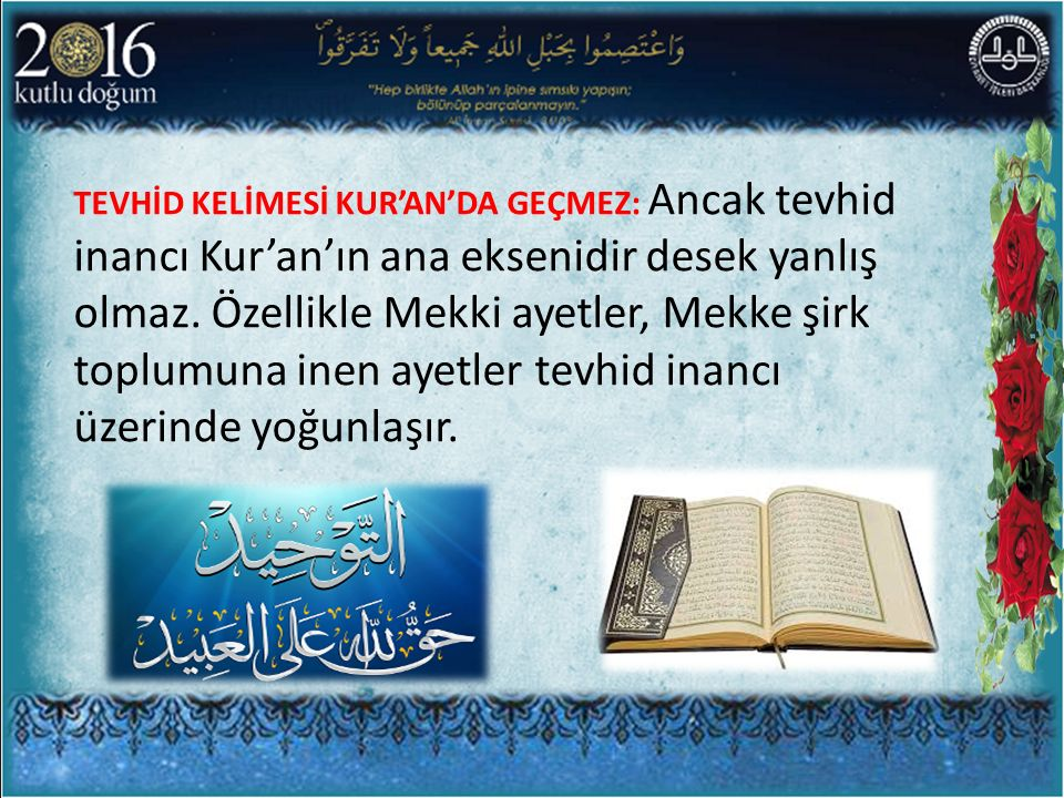 TEVHİD KELİMESİ KUR'AN'DA GEÇMEZ: Ancak tevhid inancı Kur'an'ın ana eksenidir desek yanlış olmaz. Özellikle Mekki ayetler, Mekke şirk toplumuna inen a