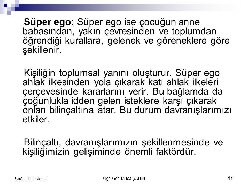 Öğr. Gör. Musa ŞAHİN 11 Sağlık Psikolojisi Süper ego: Süper ego ise çocuğun anne babasından, yakın çevresinden ve toplumdan öğrendiği kurallara, gelen