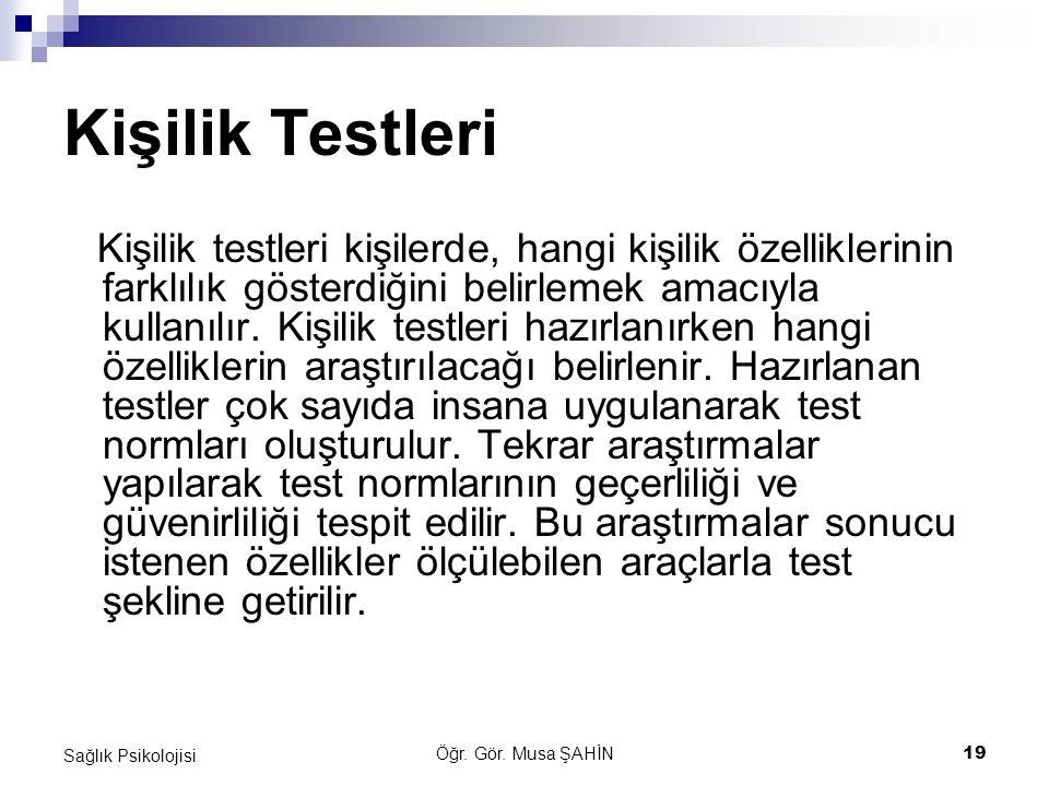 Öğr. Gör. Musa ŞAHİN 19 Sağlık Psikolojisi Kişilik Testleri Kişilik testleri kişilerde, hangi kişilik özelliklerinin farklılık gösterdiğini belirlemek