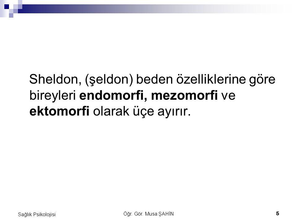 Öğr. Gör. Musa ŞAHİN 5 Sağlık Psikolojisi Sheldon, (şeldon) beden özelliklerine göre bireyleri endomorfi, mezomorfi ve ektomorfi olarak üçe ayırır.