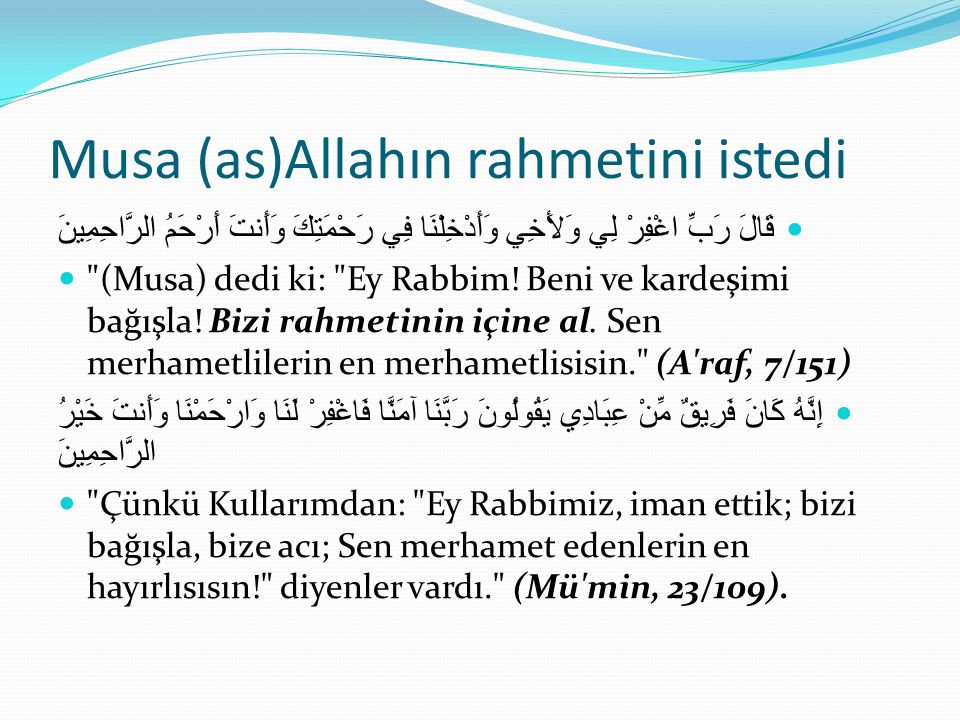 Musa (as)Allahın rahmetini istedi قَالَ رَبِّ اغْفِرْ لِي وَلأَخِي وَأَدْخِلْنَا فِي رَحْمَتِكَ وَأَنتَ أَرْحَمُ الرَّاحِمِينَ (Musa) dedi ki: Ey Rabbim.