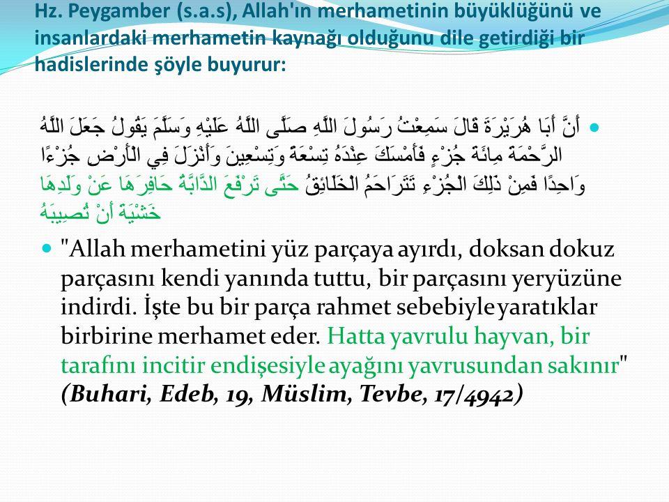 Hz. Peygamber (s.a.s), Allah'ın merhametinin büyüklüğünü ve insanlardaki merhametin kaynağı olduğunu dile getirdiği bir hadislerinde şöyle buyurur: أَ