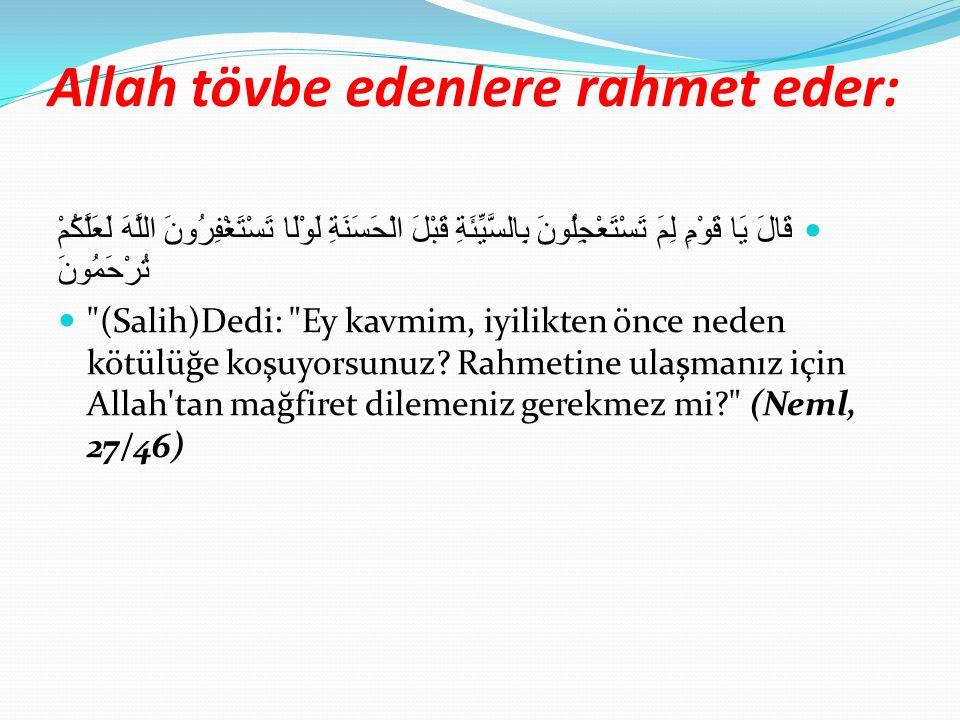 Allah tövbe edenlere rahmet eder: قَالَ يَا قَوْمِ لِمَ تَسْتَعْجِلُونَ بِالسَّيِّئَةِ قَبْلَ الْحَسَنَةِ لَوْلَا تَسْتَغْفِرُونَ اللَّهَ لَعَلَّكُمْ تُرْحَمُونَ (Salih)Dedi: Ey kavmim, iyilikten önce neden kötülüğe koşuyorsunuz.