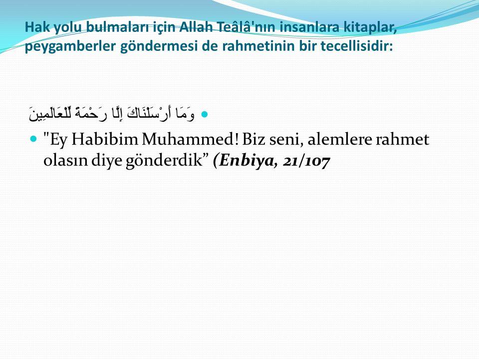 Hak yolu bulmaları için Allah Teâlâ nın insanlara kitaplar, peygamberler göndermesi de rahmetinin bir tecellisidir: وَمَا أَرْسَلْنَاكَ إِلَّا رَحْمَةً لِّلْعَالَمِينَ Ey Habibim Muhammed.