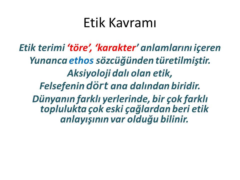 Etik Kavramı Etik terimi 'töre', 'karakter' anlamlarını içeren Yunanca ethos sözcüğünden türetilmiştir. Aksiyoloji dalı olan etik, Felsefenin dört ana