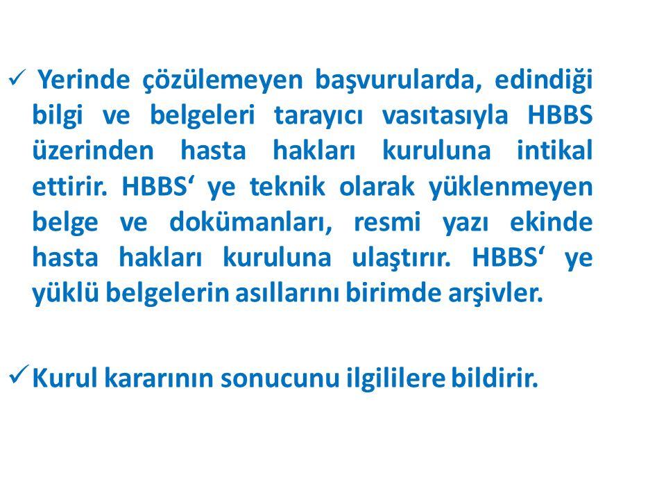 Yerinde çözülemeyen başvurularda, edindiği bilgi ve belgeleri tarayıcı vasıtasıyla HBBS üzerinden hasta hakları kuruluna intikal ettirir. HBBS' ye tek
