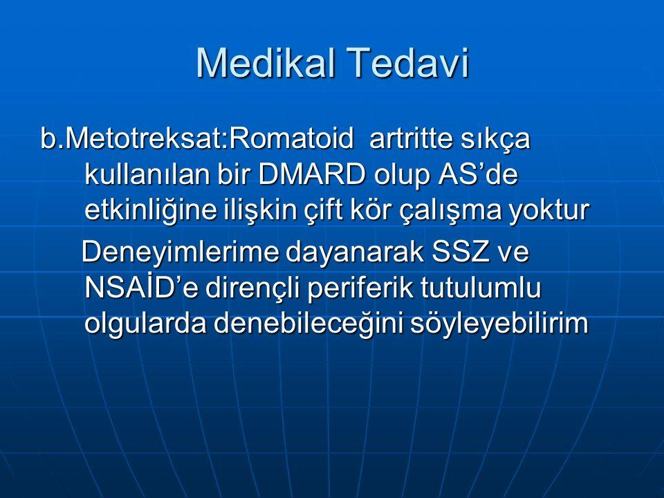 Medikal Tedavi b.Metotreksat:Romatoid artritte sıkça kullanılan bir DMARD olup AS'de etkinliğine ilişkin çift kör çalışma yoktur Deneyimlerime dayanarak SSZ ve NSAİD'e dirençli periferik tutulumlu olgularda denebileceğini söyleyebilirim Deneyimlerime dayanarak SSZ ve NSAİD'e dirençli periferik tutulumlu olgularda denebileceğini söyleyebilirim