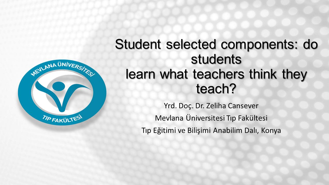 Student selected components: do students learn what teachers think they teach? Yrd. Doç. Dr. Zeliha Cansever Mevlana Üniversitesi Tıp Fakültesi Tıp Eğ