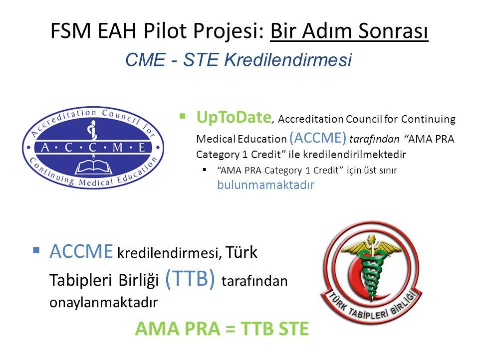 FSM EAH Pilot Projesi: Bir Adım Sonrası CME - STE Kredilendirmesi  UpToDate, Accreditation Council for Continuing Medical Education (ACCME) tarafından AMA PRA Category 1 Credit ile kredilendirilmektedir  AMA PRA Category 1 Credit için üst sınır bulunmamaktadır  ACCME kredilendirmesi, Türk Tabipleri Birliği (TTB) tarafından onaylanmaktadır AMA PRA = TTB STE