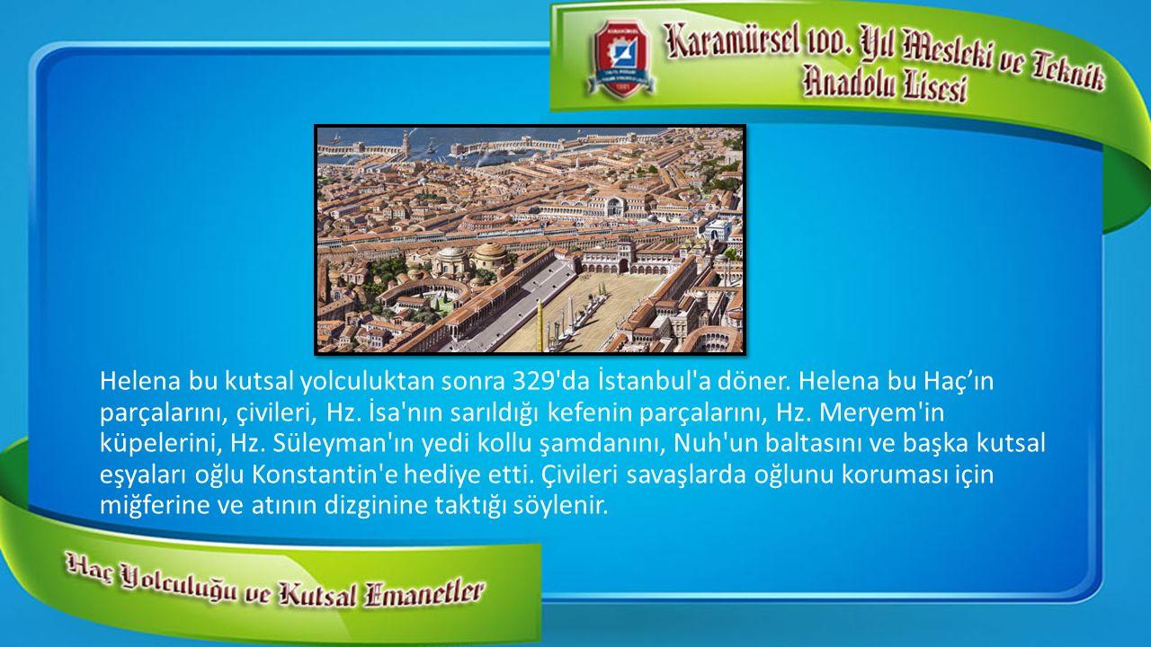 Helena bu kutsal yolculuktan sonra 329'da İstanbul'a döner. Helena bu Haç'ın parçalarını, çivileri, Hz. İsa'nın sarıldığı kefenin parçalarını, Hz. Mer