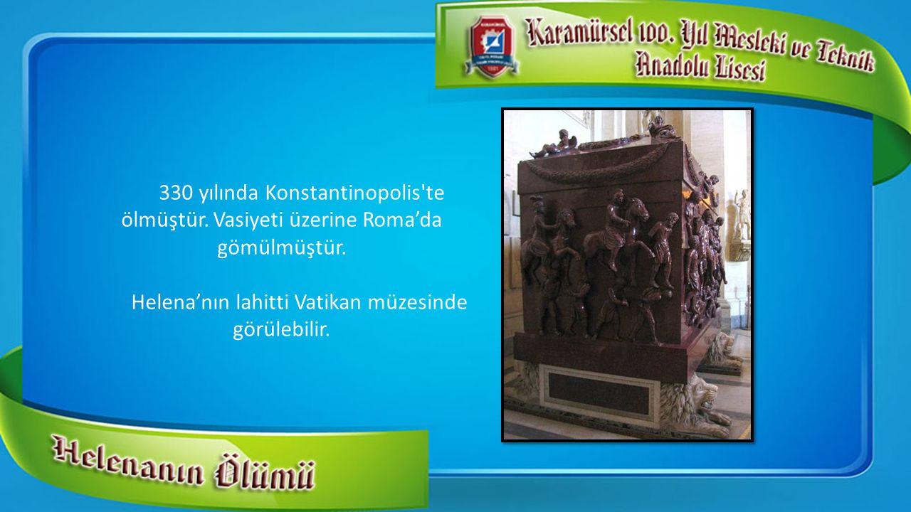 330 yılında Konstantinopolis'te ölmüştür. Vasiyeti üzerine Roma'da gömülmüştür. Helena'nın lahitti Vatikan müzesinde görülebilir.