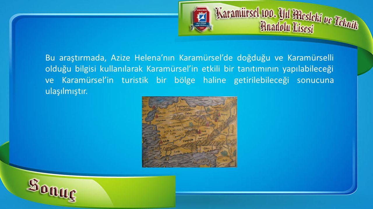 Bu araştırmada, Azize Helena'nın Karamürsel'de doğduğu ve Karamürselli olduğu bilgisi kullanılarak Karamürsel'in etkili bir tanıtımının yapılabileceği