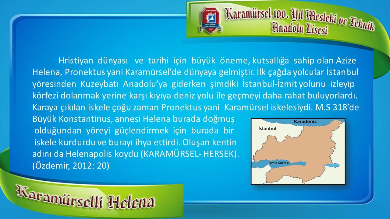 Hristiyan dünyası ve tarihi için büyük öneme, kutsallığa sahip olan Azize Helena, Pronektus yani Karamürsel'de dünyaya gelmiştir. İlk çağda yolcular İ